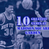 Top 10 Greatest Games in Madison Square Garden