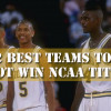 12 Best Teams That Didn't Win The NCAA Title